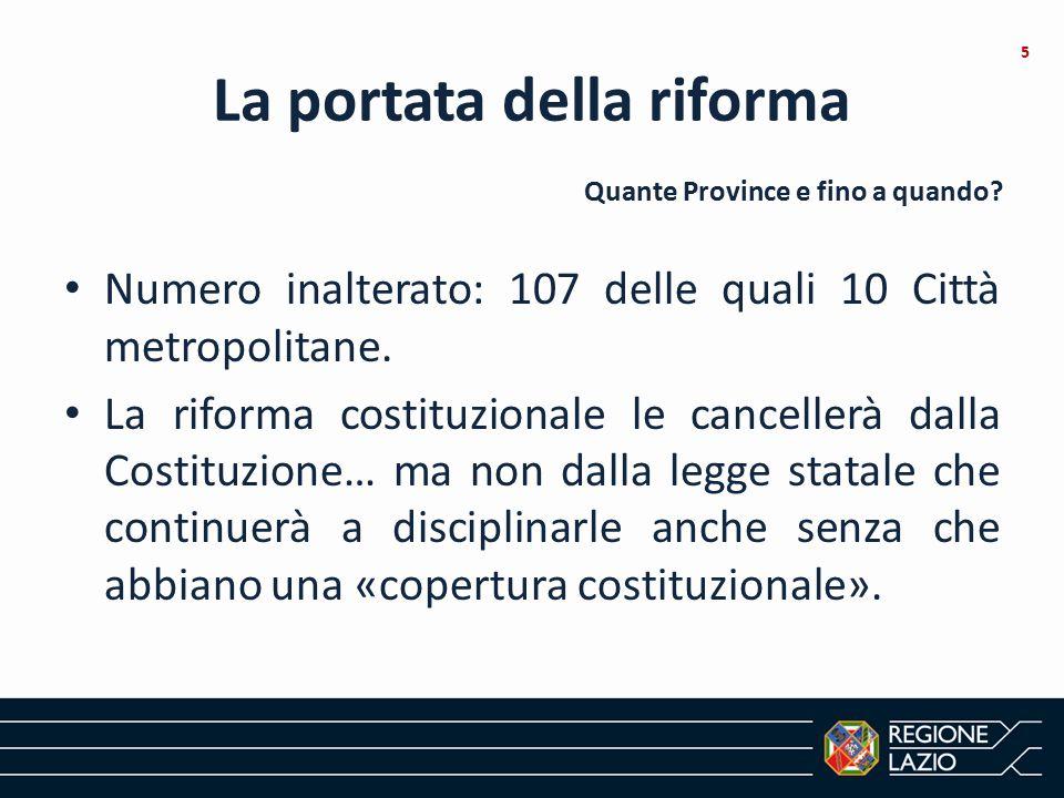 La portata della riforma Numero inalterato: 107 delle quali 10 Città metropolitane. La riforma costituzionale le cancellerà dalla Costituzione… ma non