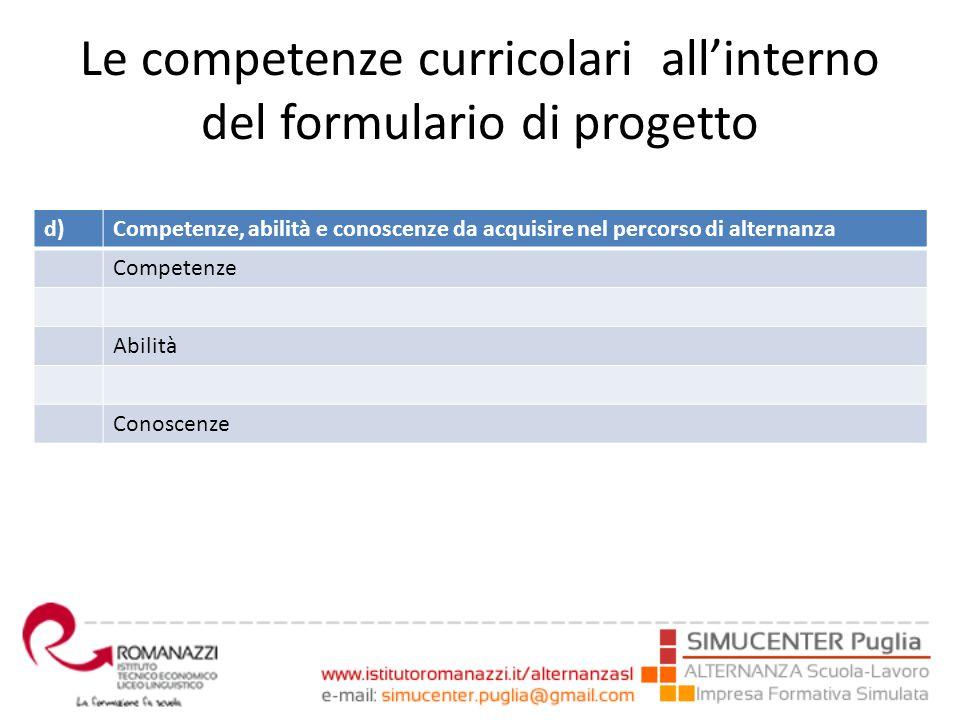 Le competenze curricolari all'interno del formulario di progetto d)Competenze, abilità e conoscenze da acquisire nel percorso di alternanza Competenze