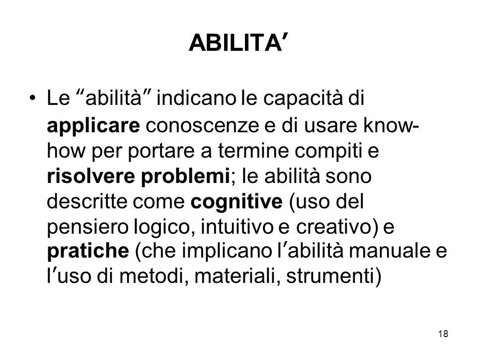 """18 ABILITA' Le """"abilità"""" indicano le capacità di applicare conoscenze e di usare know- how per portare a termine compiti e risolvere problemi; le abil"""