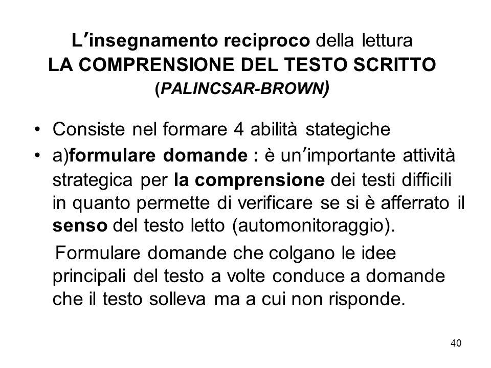 40 L'insegnamento reciproco della lettura LA COMPRENSIONE DEL TESTO SCRITTO (PALINCSAR-BROWN ) Consiste nel formare 4 abilità stategiche a)formulare d