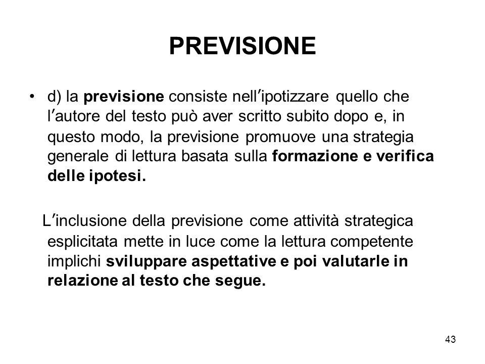43 PREVISIONE d) la previsione consiste nell'ipotizzare quello che l'autore del testo può aver scritto subito dopo e, in questo modo, la previsione pr