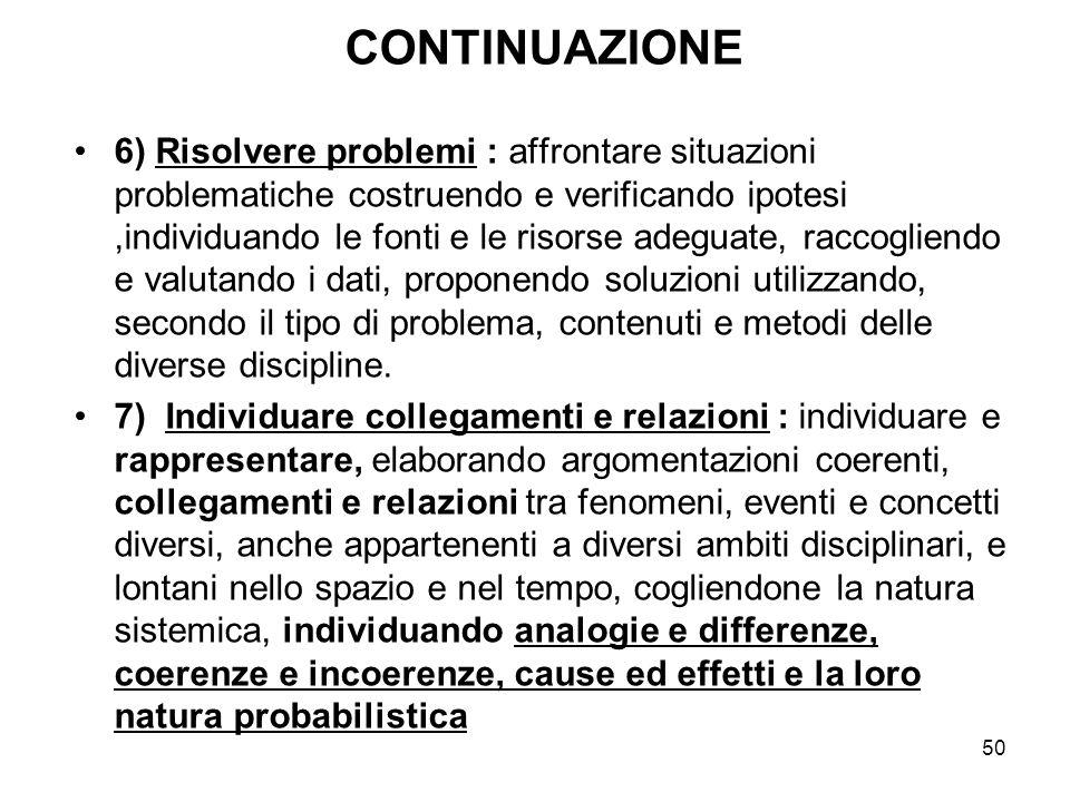 50 CONTINUAZIONE 6) Risolvere problemi : affrontare situazioni problematiche costruendo e verificando ipotesi,individuando le fonti e le risorse adegu