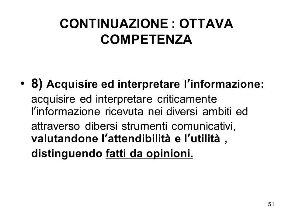 51 CONTINUAZIONE : OTTAVA COMPETENZA 8) Acquisire ed interpretare l'informazione: acquisire ed interpretare criticamente l'informazione ricevuta nei d
