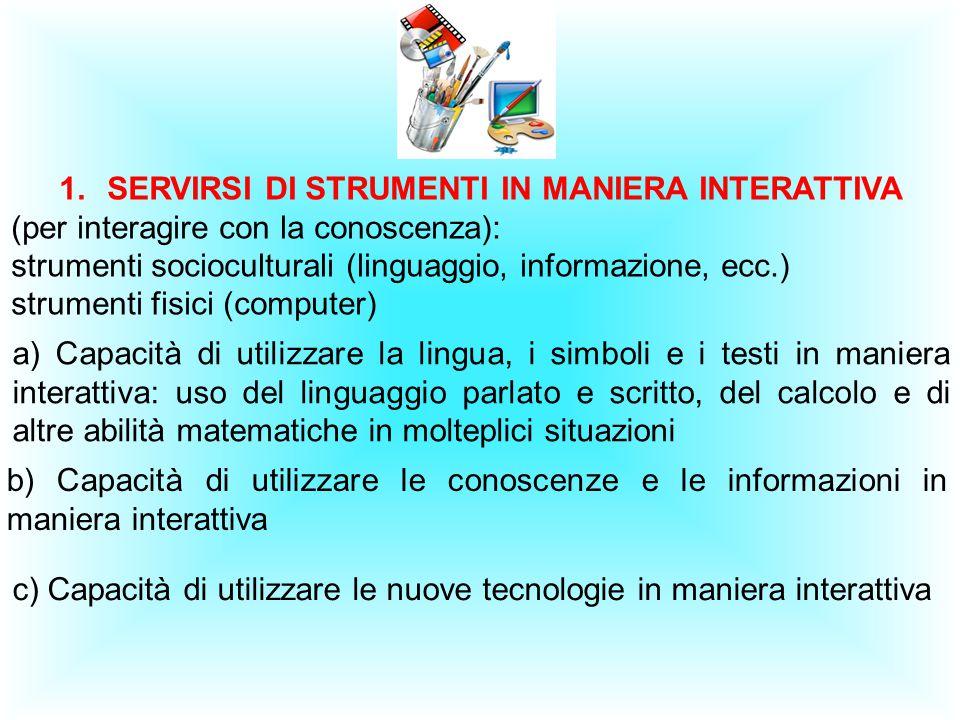 1.SERVIRSI DI STRUMENTI IN MANIERA INTERATTIVA (per interagire con la conoscenza): strumenti socioculturali (linguaggio, informazione, ecc.) strumenti