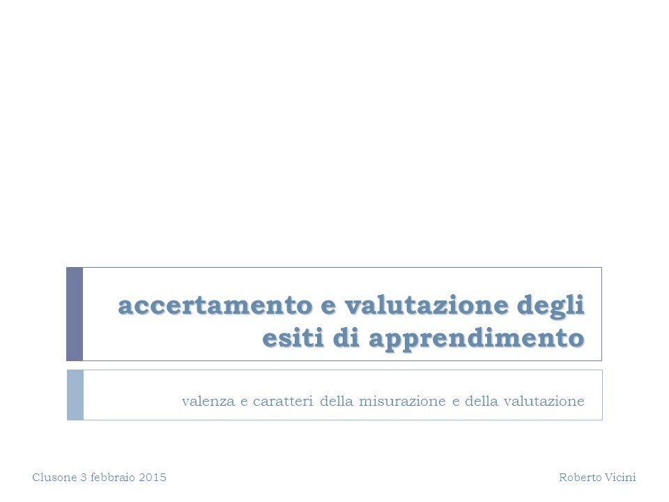 accertamento e valutazione degli esiti di apprendimento valenza e caratteri della misurazione e della valutazione Clusone 3 febbraio 2015 Roberto Vici