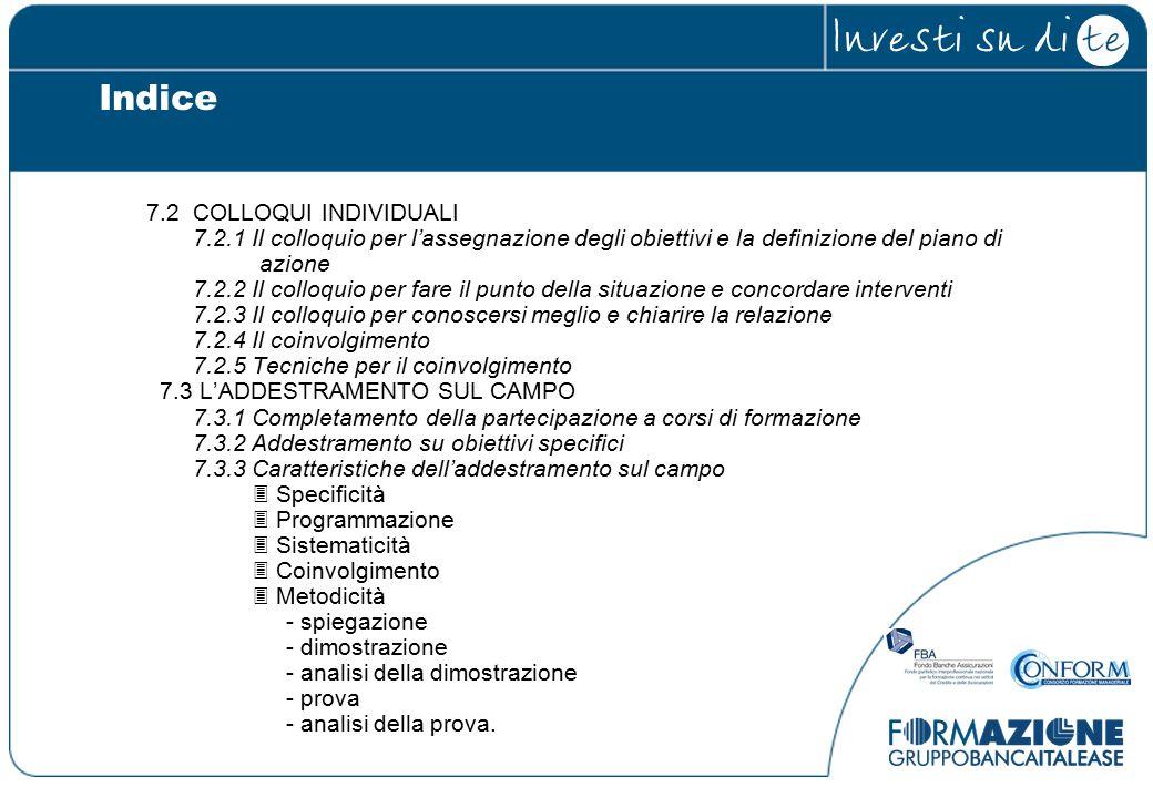 7.2 COLLOQUI INDIVIDUALI 7.2.1 Il colloquio per l'assegnazione degli obiettivi e la definizione del piano di azione 7.2.2 Il colloquio per fare il punto della situazione e concordare interventi 7.2.3 Il colloquio per conoscersi meglio e chiarire la relazione 7.2.4 Il coinvolgimento 7.2.5 Tecniche per il coinvolgimento 7.3 L'ADDESTRAMENTO SUL CAMPO 7.3.1 Completamento della partecipazione a corsi di formazione 7.3.2 Addestramento su obiettivi specifici 7.3.3 Caratteristiche dell'addestramento sul campo  Specificità  Programmazione  Sistematicità  Coinvolgimento  Metodicità - spiegazione - dimostrazione - analisi della dimostrazione - prova - analisi della prova.