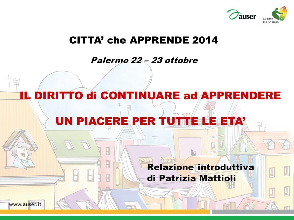 CITTA' che APPRENDE 2014 Palermo 22 – 23 ottobre IL DIRITTO di CONTINUARE ad APPRENDERE UN PIACERE PER TUTTE LE ETA' Relazione introduttiva di Patrizi