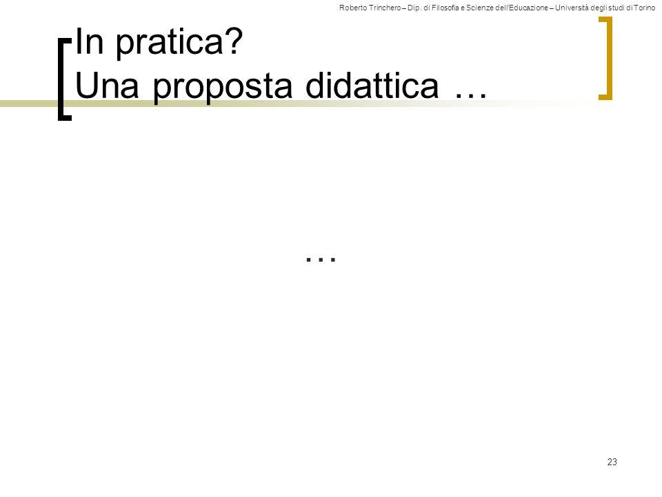 Roberto Trinchero – Dip. di Filosofia e Scienze dell'Educazione – Università degli studi di Torino 23 In pratica? Una proposta didattica … …