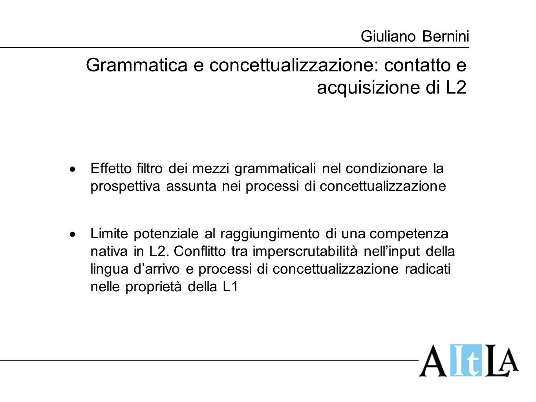Giuliano Bernini Grammatica e concettualizzazione: contatto e acquisizione di L2  Effetto filtro dei mezzi grammaticali nel condizionare la prospetti