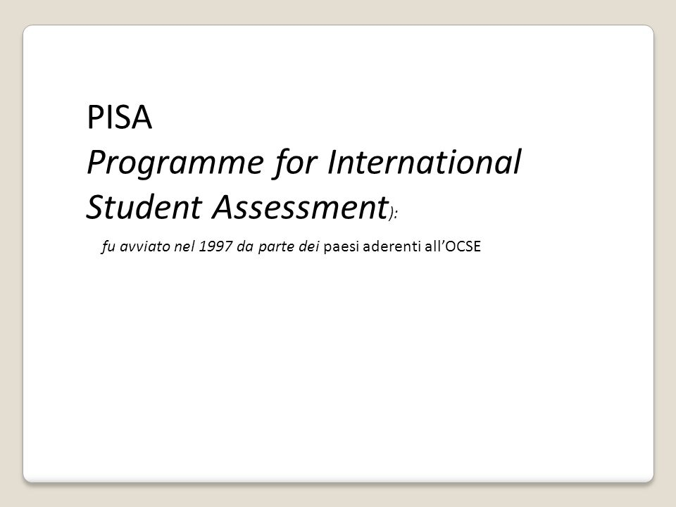 PISA Programme for International Student Assessment ): fu avviato nel 1997 da parte dei paesi aderenti all'OCSE