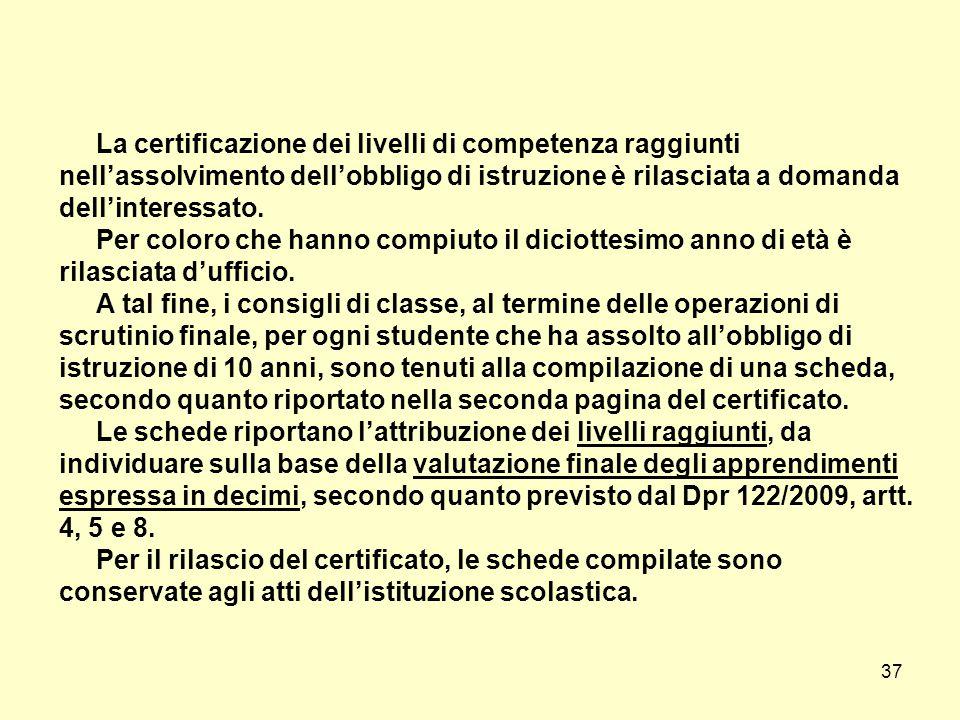 37 La certificazione dei livelli di competenza raggiunti nell'assolvimento dell'obbligo di istruzione è rilasciata a domanda dell'interessato. Per col