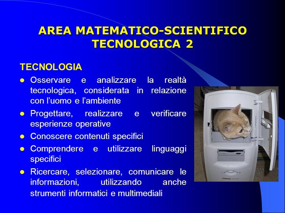 AREA MATEMATICO-SCIENTIFICO TECNOLOGICA 2 TECNOLOGIA Osservare e analizzare la realtà tecnologica, considerata in relazione con l'uomo e l'ambiente Progettare, realizzare e verificare esperienze operative Conoscere contenuti specifici Comprendere e utilizzare linguaggi specifici Ricercare, selezionare, comunicare le informazioni, utilizzando anche strumenti informatici e multimediali