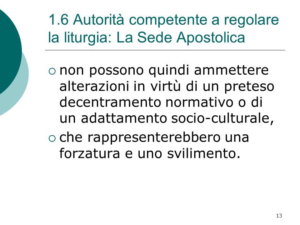 1.6 Autorità competente a regolare la liturgia: La Sede Apostolica  non possono quindi ammettere alterazioni in virtù di un preteso decentramento normativo o di un adattamento socio-culturale,  che rappresenterebbero una forzatura e uno svilimento.