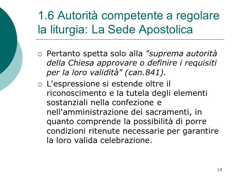 1.6 Autorità competente a regolare la liturgia: La Sede Apostolica  Pertanto spetta solo alla suprema autorità della Chiesa approvare o definire i requisiti per la loro validità (can.841).