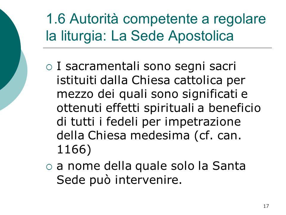 1.6 Autorità competente a regolare la liturgia: La Sede Apostolica  I sacramentali sono segni sacri istituiti dalla Chiesa cattolica per mezzo dei quali sono significati e ottenuti effetti spirituali a beneficio di tutti i fedeli per impetrazione della Chiesa medesima (cf.