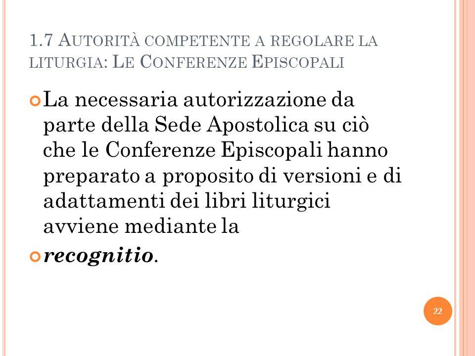 1.7 A UTORITÀ COMPETENTE A REGOLARE LA LITURGIA : L E C ONFERENZE E PISCOPALI La necessaria autorizzazione da parte della Sede Apostolica su ciò che l