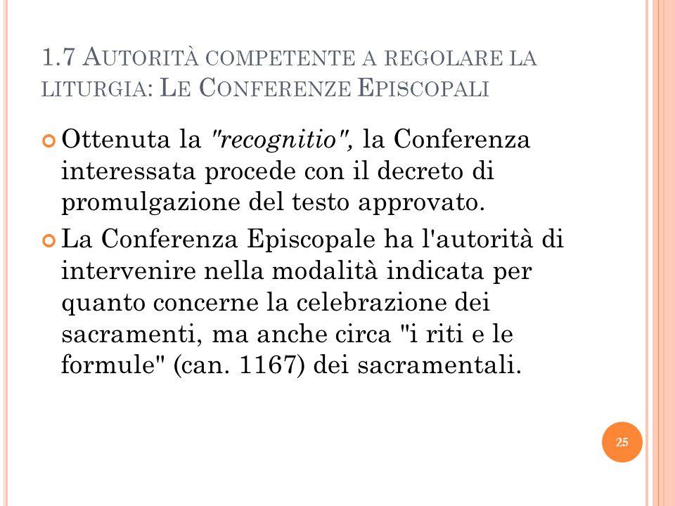 1.7 A UTORITÀ COMPETENTE A REGOLARE LA LITURGIA : L E C ONFERENZE E PISCOPALI Ottenuta la recognitio , la Conferenza interessata procede con il decreto di promulgazione del testo approvato.