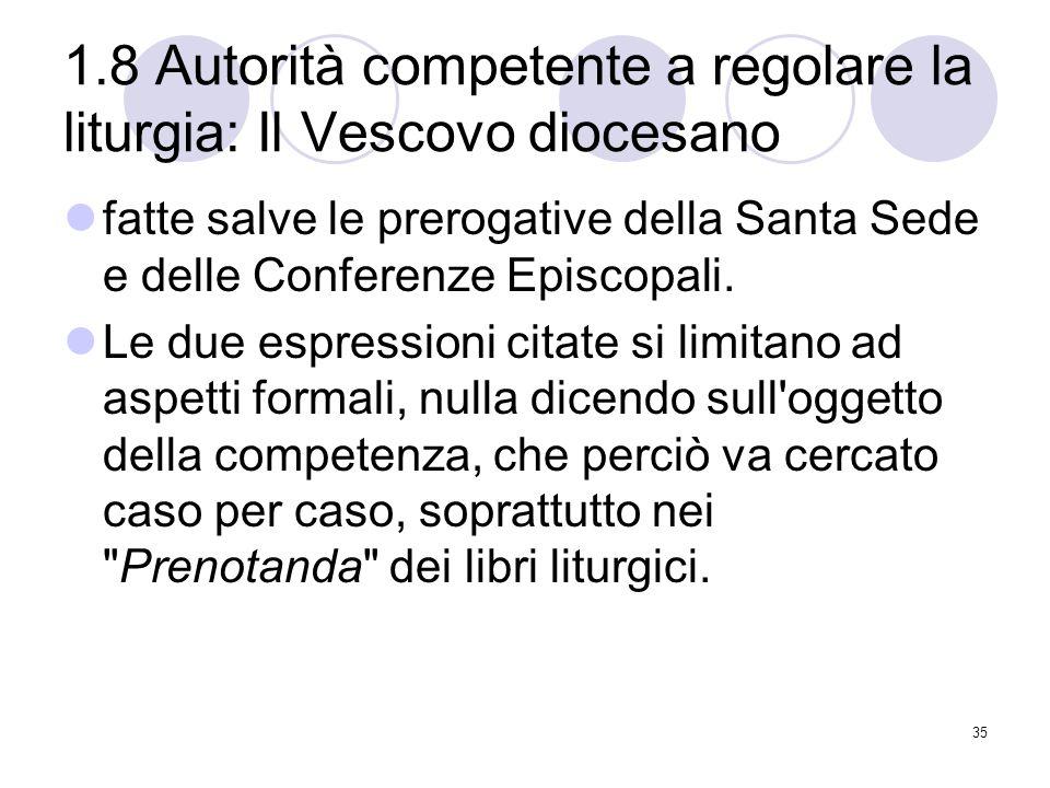 1.8 Autorità competente a regolare la liturgia: Il Vescovo diocesano fatte salve le prerogative della Santa Sede e delle Conferenze Episcopali.