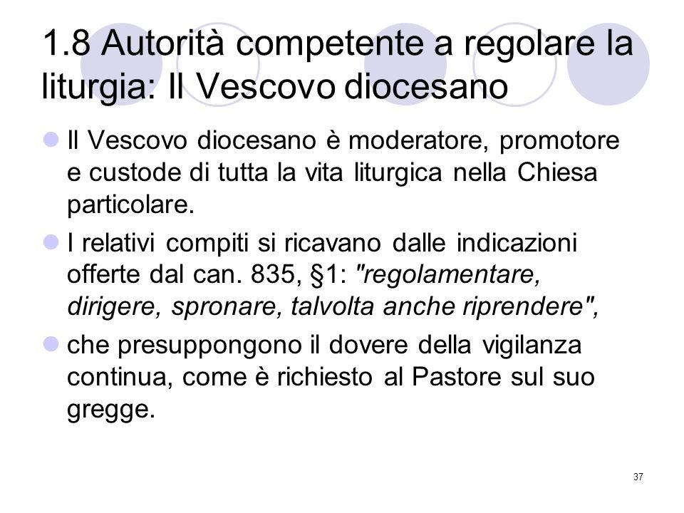 1.8 Autorità competente a regolare la liturgia: Il Vescovo diocesano Il Vescovo diocesano è moderatore, promotore e custode di tutta la vita liturgica nella Chiesa particolare.