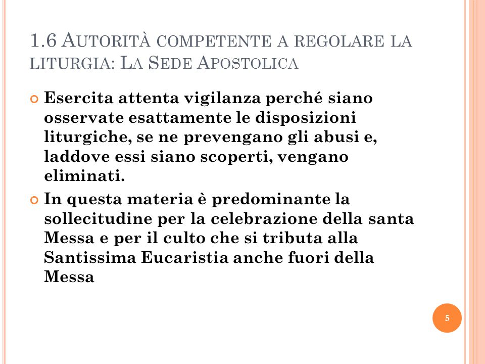 1.6 A UTORITÀ COMPETENTE A REGOLARE LA LITURGIA : L A S EDE A POSTOLICA Esercita attenta vigilanza perché siano osservate esattamente le disposizioni liturgiche, se ne prevengano gli abusi e, laddove essi siano scoperti, vengano eliminati.