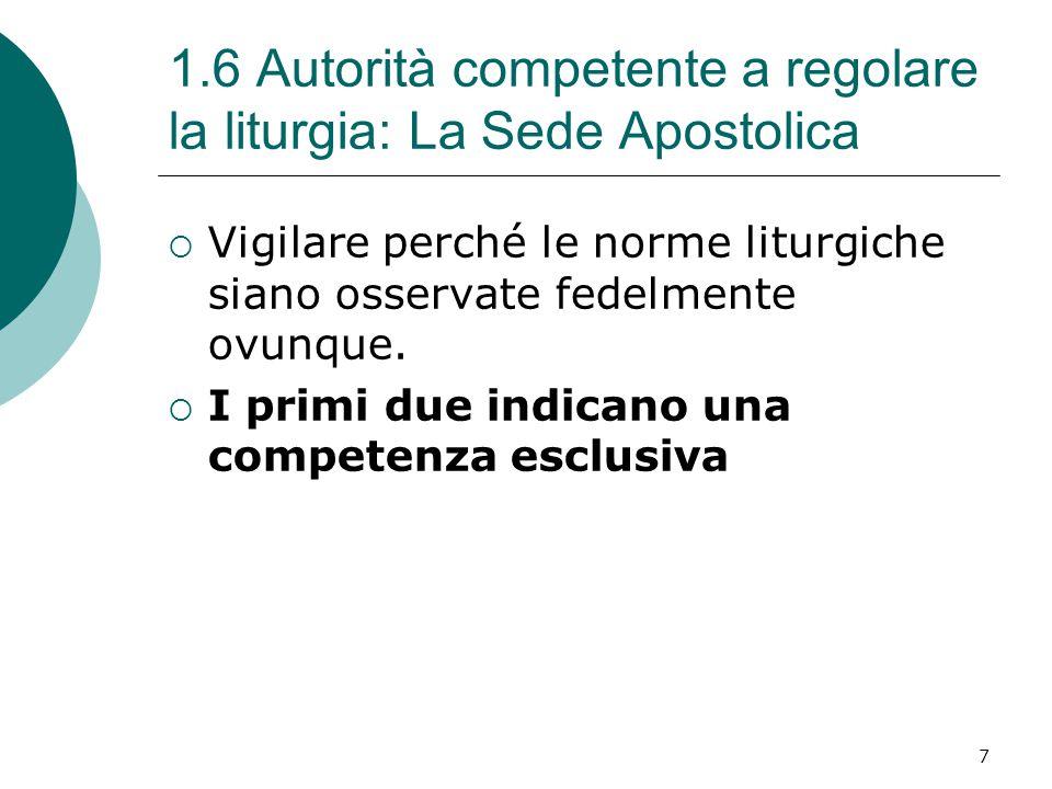 1.6 Autorità competente a regolare la liturgia: La Sede Apostolica  Vigilare perché le norme liturgiche siano osservate fedelmente ovunque.  I primi