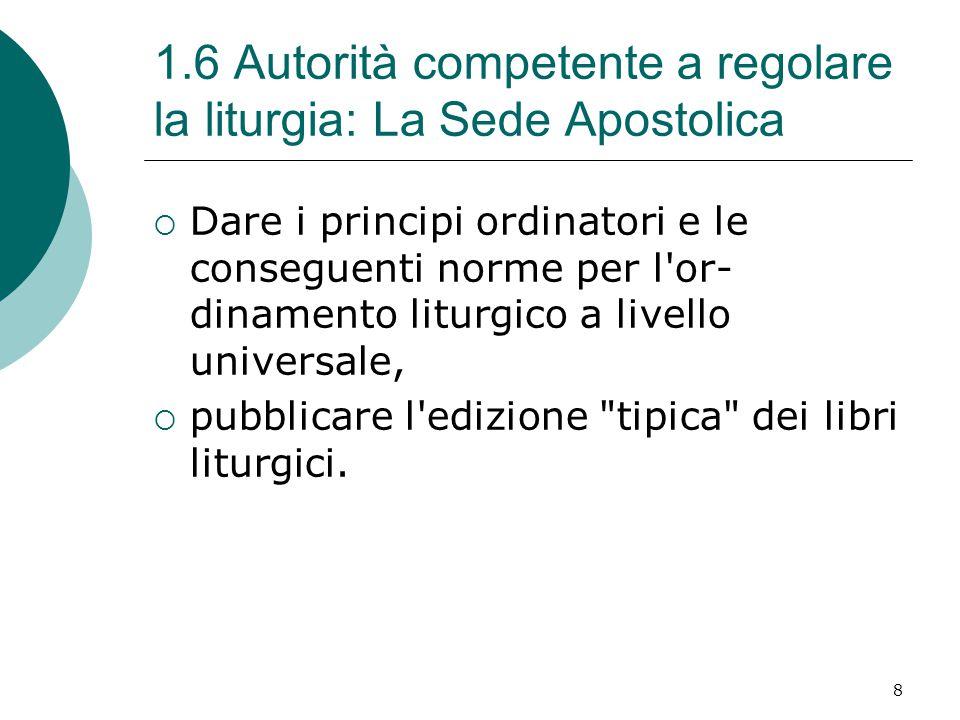 1.6 Autorità competente a regolare la liturgia: La Sede Apostolica  Dare i principi ordinatori e le conseguenti norme per l or- dinamento liturgico a livello universale,  pubblicare l edizione tipica dei libri liturgici.
