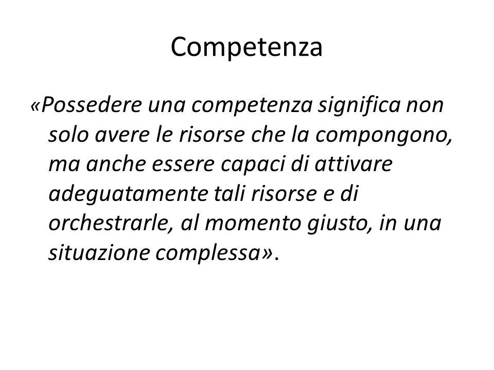 Competenza « Possedere una competenza significa non solo avere le risorse che la compongono, ma anche essere capaci di attivare adeguatamente tali ris