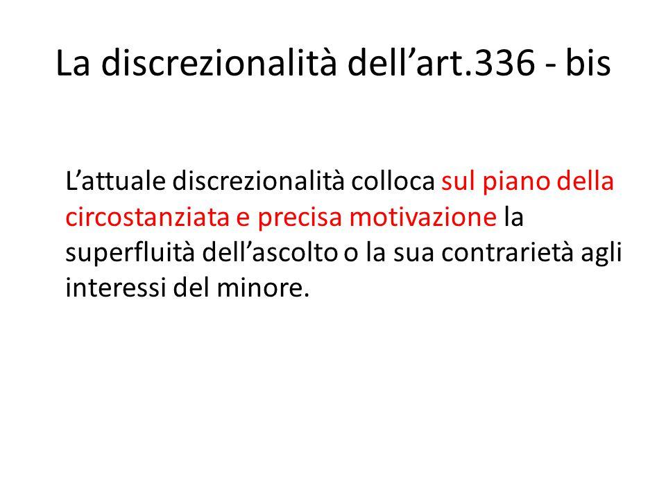 La discrezionalità dell'art.336 - bis L'attuale discrezionalità colloca sul piano della circostanziata e precisa motivazione la superfluità dell'ascolto o la sua contrarietà agli interessi del minore.