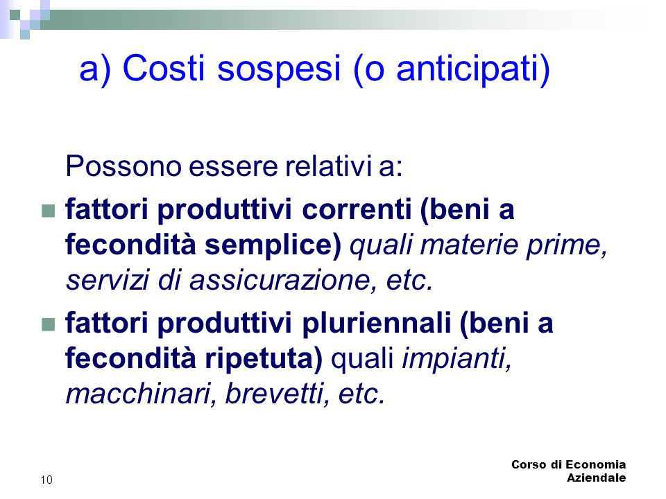 Corso di Economia Aziendale 10 a) Costi sospesi (o anticipati) Possono essere relativi a: fattori produttivi correnti (beni a fecondità semplice) qual