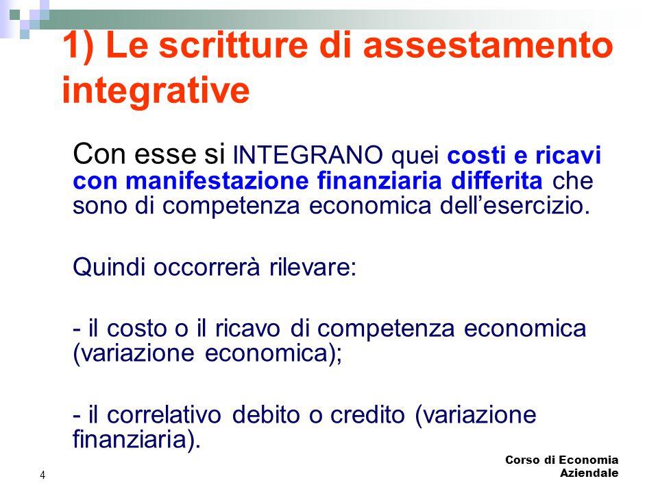 Corso di Economia Aziendale 4 1) Le scritture di assestamento integrative Con esse si INTEGRANO quei costi e ricavi con manifestazione finanziaria dif