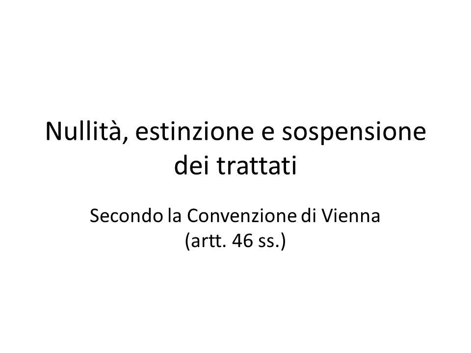 Nullità, estinzione e sospensione dei trattati Secondo la Convenzione di Vienna (artt. 46 ss.)