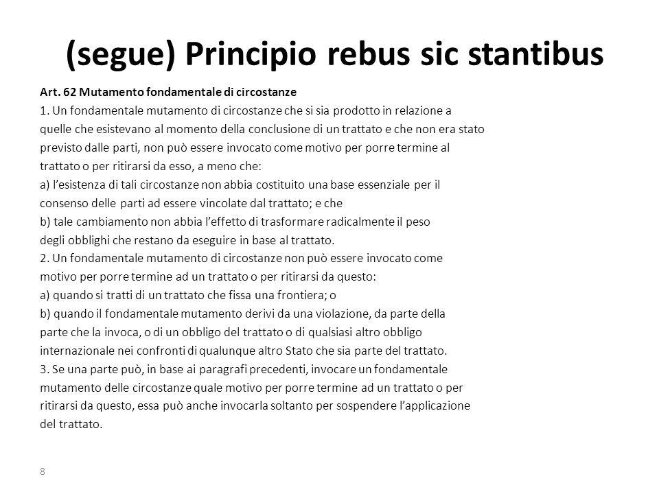 (segue) Principio rebus sic stantibus Art. 62 Mutamento fondamentale di circostanze 1. Un fondamentale mutamento di circostanze che si sia prodotto in