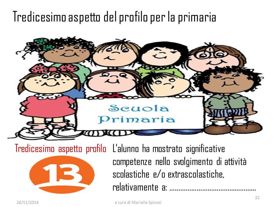 26/11/2014a cura di Mariella Spinosi Tredicesimo aspetto profilo L'alunno ha mostrato significative competenze nello svolgimento di attività scolastiche e/o extrascolastiche, relativamente a: ………………………………………… Tredicesimo aspetto del profilo per la primaria 22