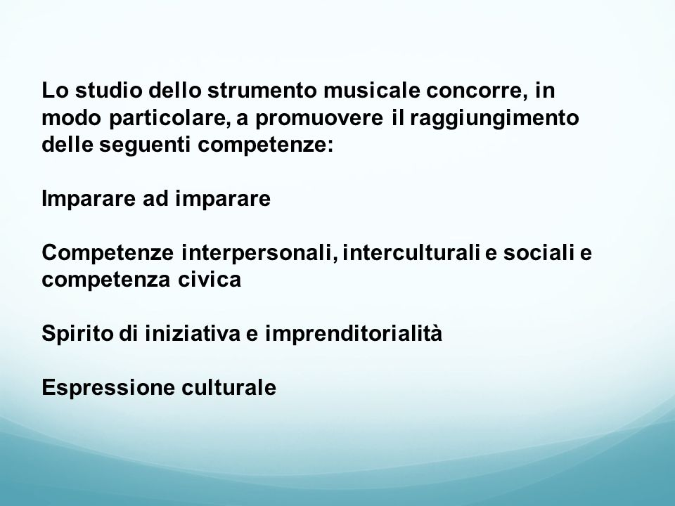 Lo studio dello strumento musicale concorre, in modo particolare, a promuovere il raggiungimento delle seguenti competenze: Imparare ad imparare Competenze interpersonali, interculturali e sociali e competenza civica Spirito di iniziativa e imprenditorialità Espressione culturale