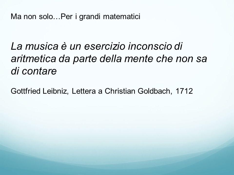 Ma non solo…Per i grandi matematici La musica è un esercizio inconscio di aritmetica da parte della mente che non sa di contare Gottfried Leibniz, Lettera a Christian Goldbach, 1712