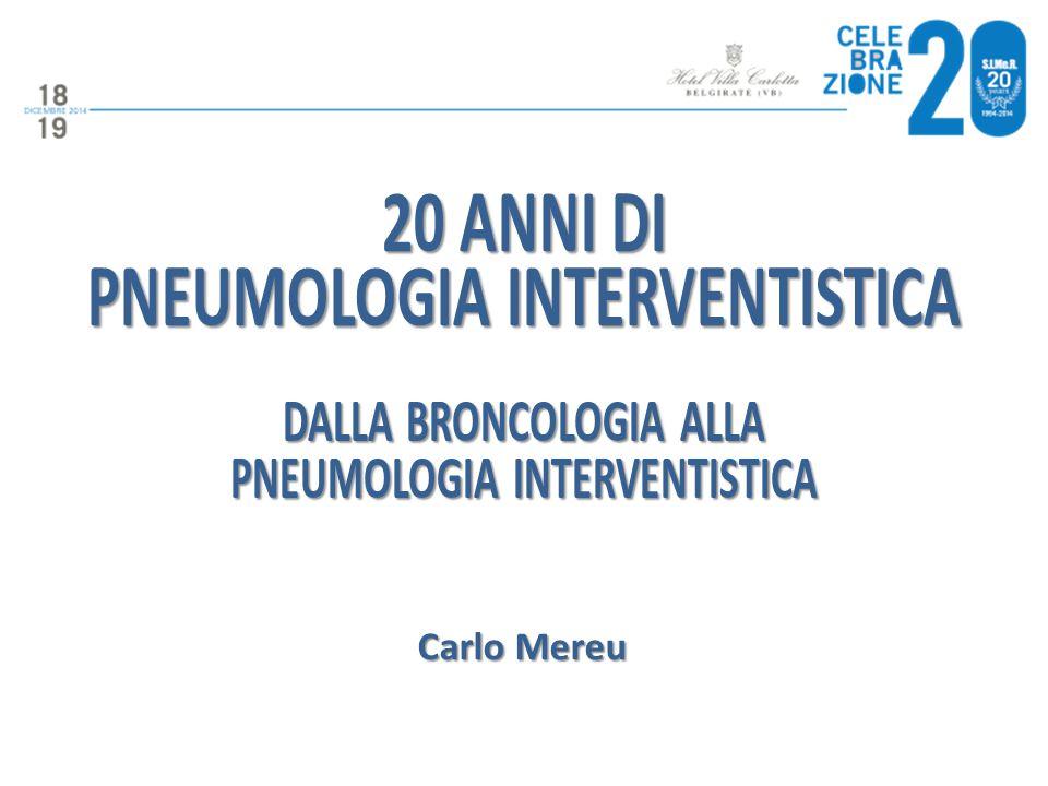 20 ANNI DI PNEUMOLOGIA INTERVENTISTICA DALLA BRONCOLOGIA ALLA PNEUMOLOGIA INTERVENTISTICA Carlo Mereu