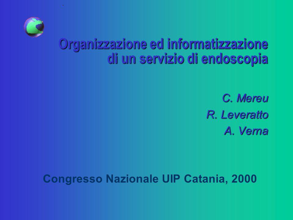 Organizzazione ed informatizzazione di un servizio di endoscopia C. Mereu R. Leveratto A. Verna Congresso Nazionale UIP Catania, 2000