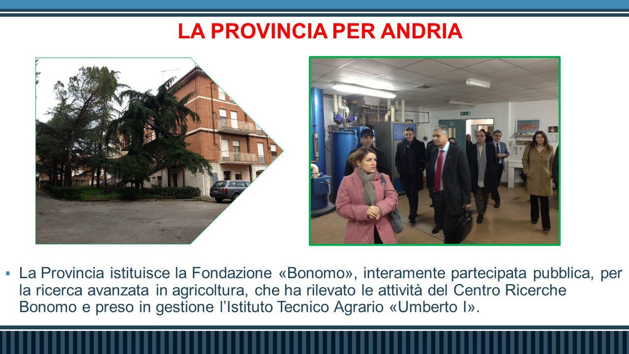 LA PROVINCIA PER ANDRIA  La Provincia istituisce la Fondazione «Bonomo», interamente partecipata pubblica, per la ricerca avanzata in agricoltura, ch
