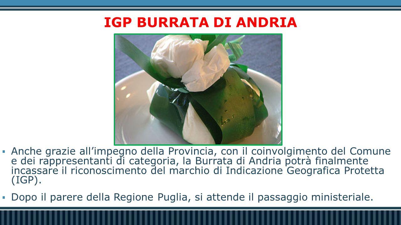 IGP BURRATA DI ANDRIA  Anche grazie all'impegno della Provincia, con il coinvolgimento del Comune e dei rappresentanti di categoria, la Burrata di An