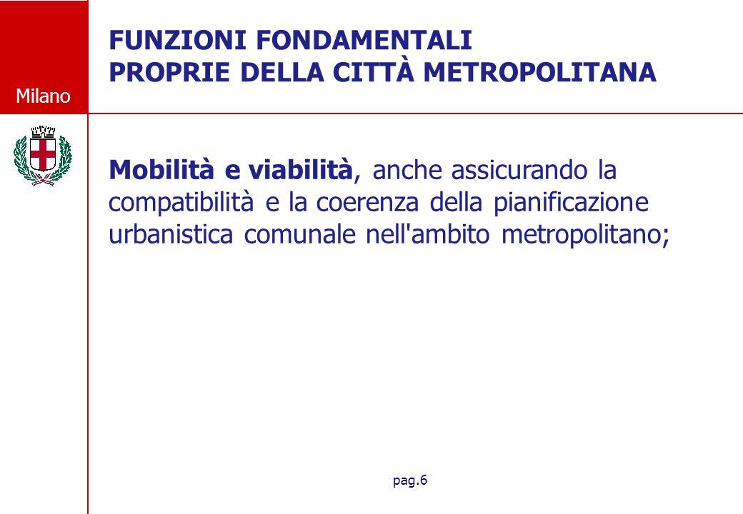 Milano pag.6 FUNZIONI FONDAMENTALI PROPRIE DELLA CITT À METROPOLITANA FUNZIONI FONDAMENTALI PROPRIE DELLA CITTÀ METROPOLITANA Mobilità e viabilità, anche assicurando la compatibilità e la coerenza della pianificazione urbanistica comunale nell ambito metropolitano;