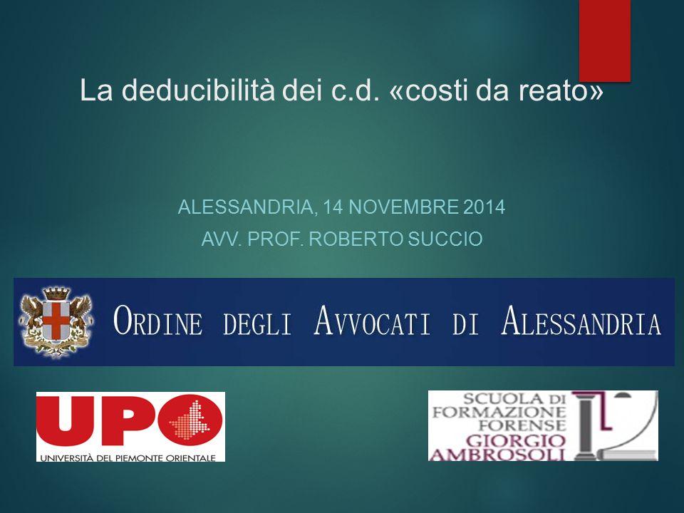 La deducibilità dei c.d. «costi da reato» ALESSANDRIA, 14 NOVEMBRE 2014 AVV. PROF. ROBERTO SUCCIO