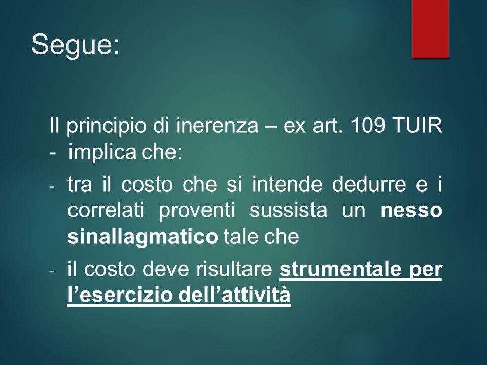 Segue: Il principio di inerenza – ex art. 109 TUIR - implica che: - tra il costo che si intende dedurre e i correlati proventi sussista un nesso sinal