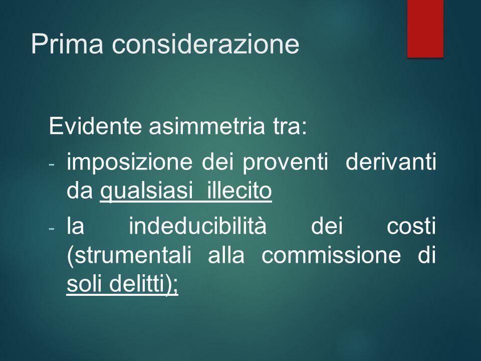 Prima considerazione Evidente asimmetria tra: - imposizione dei proventi derivanti da qualsiasi illecito - la indeducibilità dei costi (strumentali al