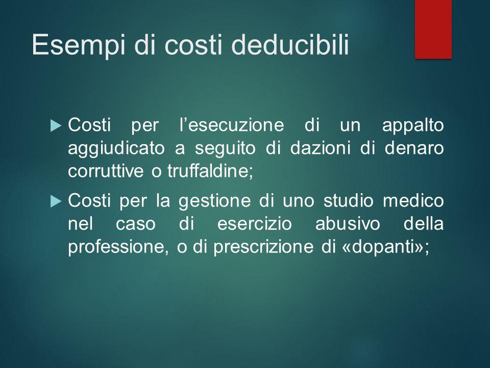 Esempi di costi deducibili  Costi per l'esecuzione di un appalto aggiudicato a seguito di dazioni di denaro corruttive o truffaldine;  Costi per la