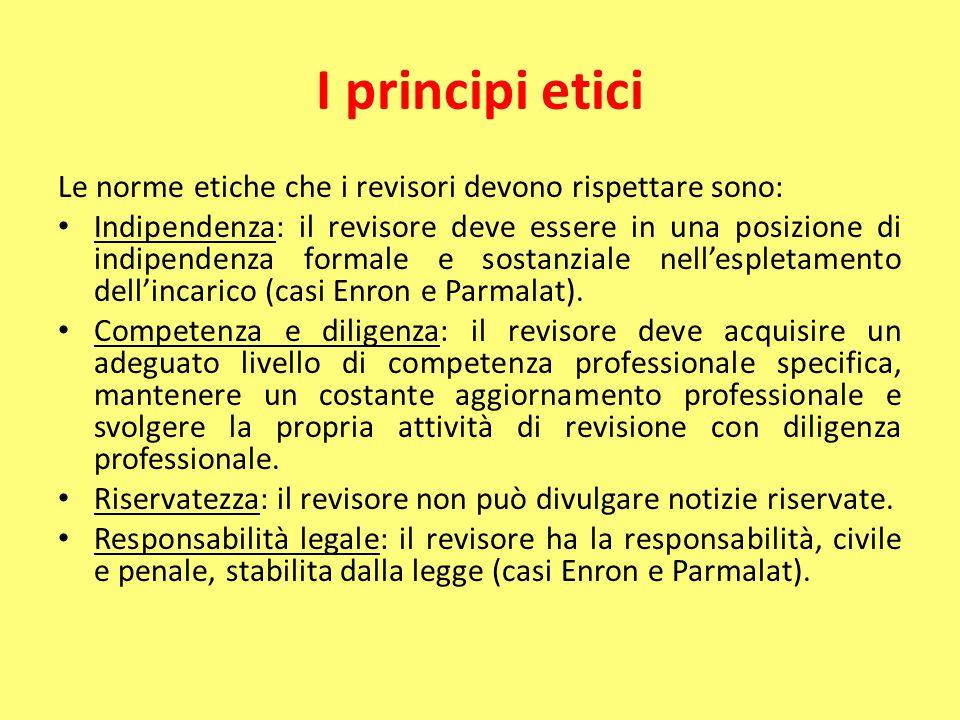 I principi etici Le norme etiche che i revisori devono rispettare sono: Indipendenza: il revisore deve essere in una posizione di indipendenza formale e sostanziale nell'espletamento dell'incarico (casi Enron e Parmalat).