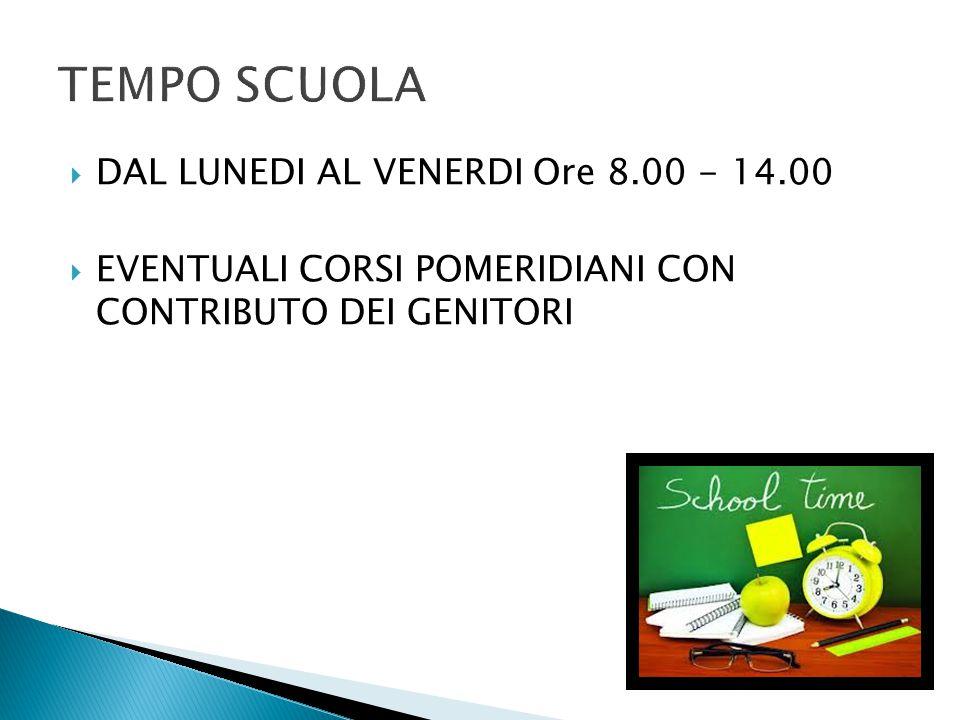  DAL LUNEDI AL VENERDI Ore 8.00 - 14.00  EVENTUALI CORSI POMERIDIANI CON CONTRIBUTO DEI GENITORI