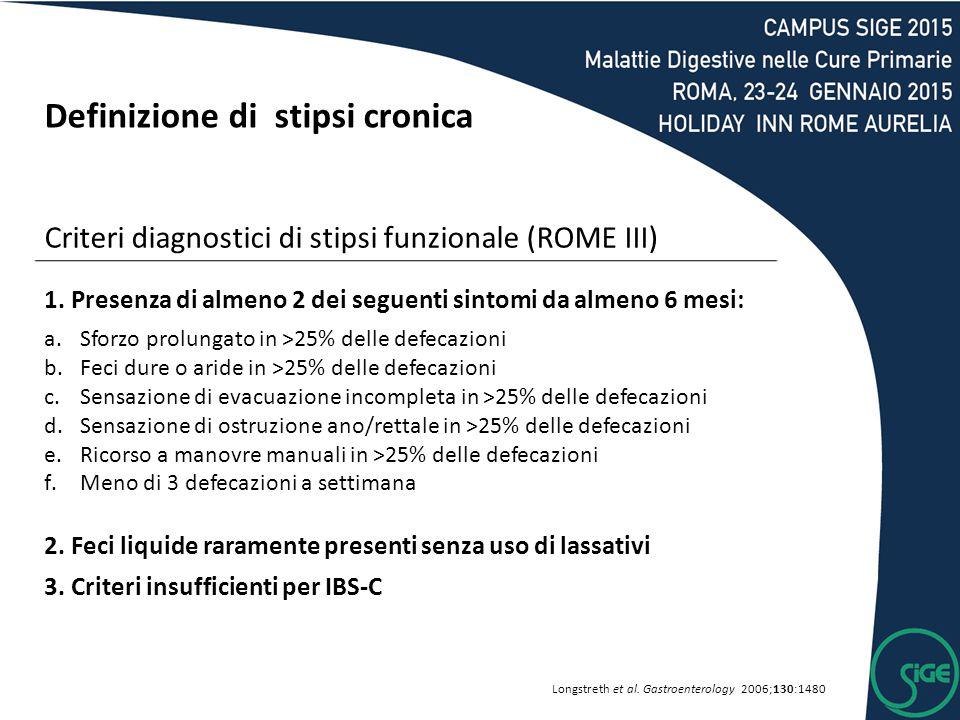 Definizione di stipsi cronica Criteri diagnostici di stipsi funzionale (ROME III) 1. Presenza di almeno 2 dei seguenti sintomi da almeno 6 mesi: a.Sfo