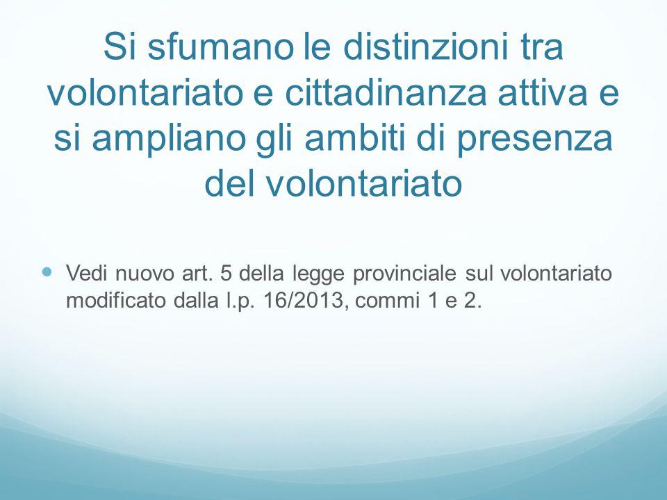Si sfumano le distinzioni tra volontariato e cittadinanza attiva e si ampliano gli ambiti di presenza del volontariato Vedi nuovo art. 5 della legge p
