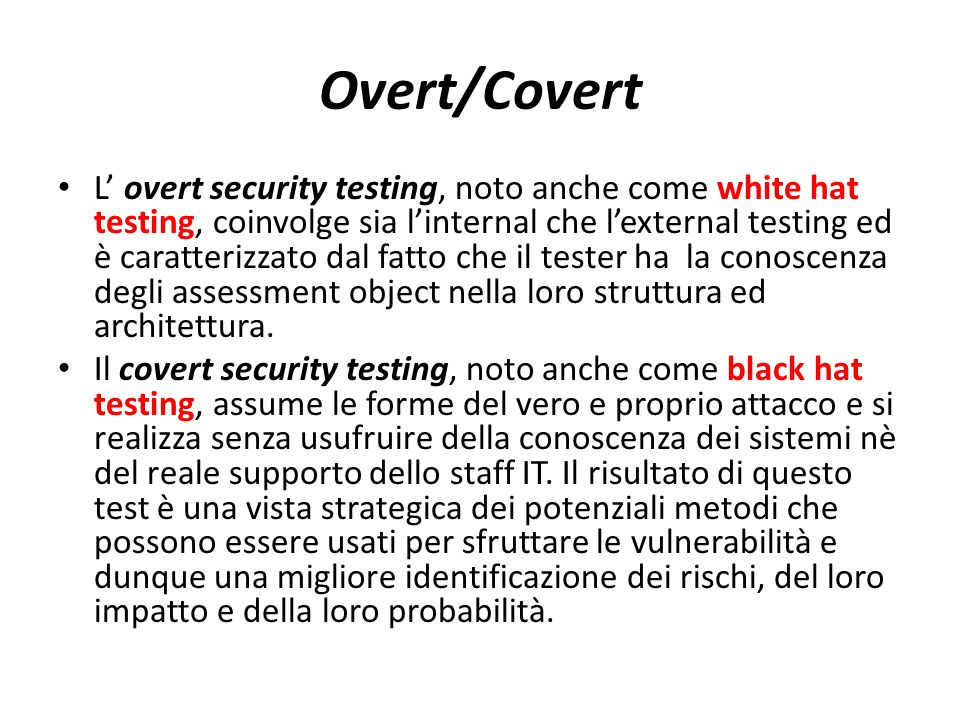 Overt/Covert L' overt security testing, noto anche come white hat testing, coinvolge sia l'internal che l'external testing ed è caratterizzato dal fat