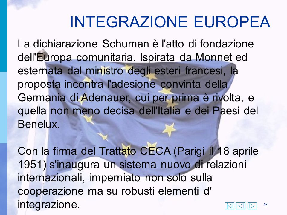 16 La dichiarazione Schuman è l'atto di fondazione dell'Europa comunitaria. lspirata da Monnet ed esternata dal ministro degli esteri francesi, la pro